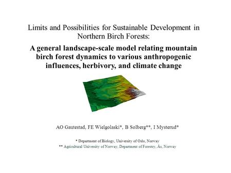 Limits and Possibilities for Sustainable Development in Northern Birch Forests: AO Gautestad, FE Wielgolaski*, B Solberg**, I Mysterud* * Department of.