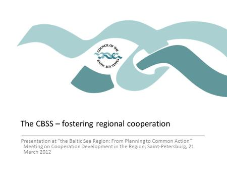 "The CBSS – fostering regional cooperation Presentation at ""the Baltic Sea Region: From Planning to Common Action"" Meeting on Cooperation Development in."