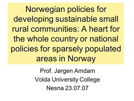 Norwegian policies for developing sustainable small rural communities: A heart for the whole country or national policies for sparsely populated areas.