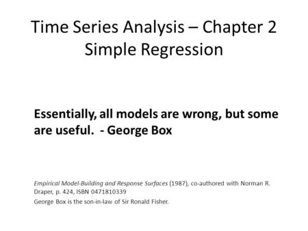 Time Series Analysis – Chapter 2 Simple Regression Essentially, all models are wrong, but some are useful. - George Box Empirical Model-Building and Response.