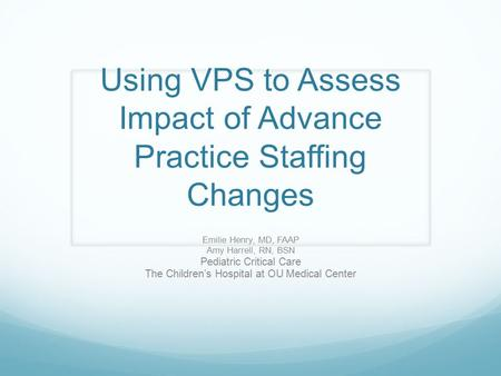 Using VPS to Assess Impact of Advance Practice Staffing Changes Emilie Henry, MD, FAAP Amy Harrell, RN, BSN Pediatric Critical Care The Children's Hospital.