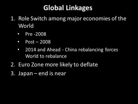 Global Linkages 1.Role Switch among major economies of the World Pre -2008 Post – 2008 2014 and Ahead - China rebalancing forces World to rebalance 2.Euro.