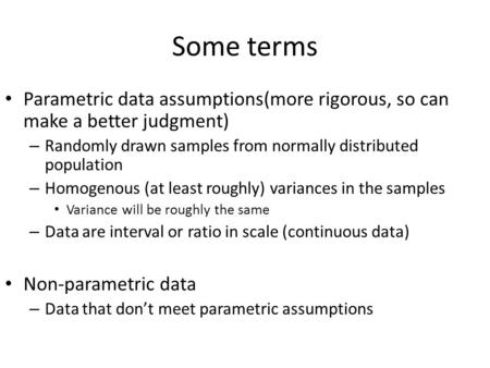 Some terms Parametric data assumptions(more rigorous, so can make a better judgment) – Randomly drawn samples from normally distributed population – Homogenous.