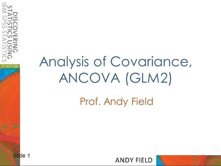 Slide 1 Analysis of Covariance, ANCOVA (GLM2) Prof. Andy Field.