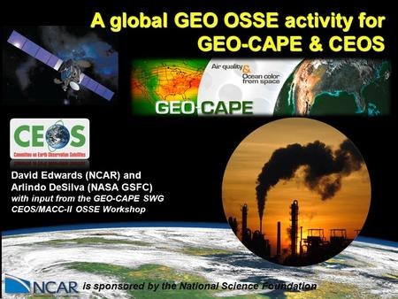 . is sponsored by the National Science Foundation David Edwards (NCAR) and Arlindo DeSilva (NASA GSFC) with input from the GEO-CAPE SWG CEOS/MACC-II OSSE.
