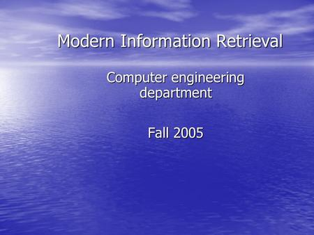 Modern Information Retrieval Computer engineering department Fall 2005.
