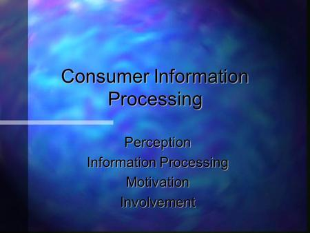 Consumer Information Processing Perception Information Processing MotivationInvolvement.
