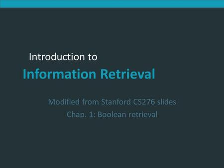 Introduction to Information Retrieval Introduction to Information Retrieval Modified from Stanford CS276 slides Chap. 1: Boolean retrieval.