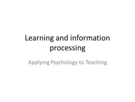 Learning and information processing Applying Psychology to Teaching.