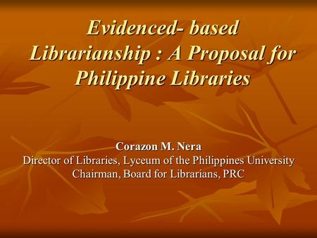 Evidenced- based Librarianship : A Proposal for Philippine Libraries Corazon M. Nera Director of Libraries, Lyceum of the Philippines University Chairman,