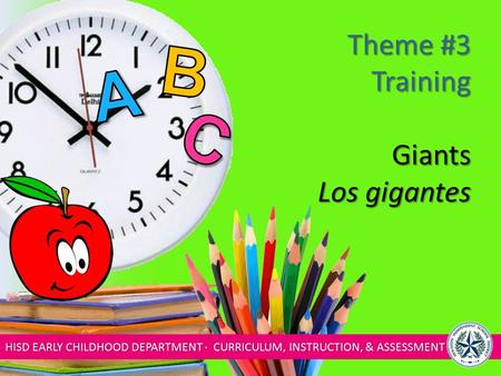 HISD EARLY CHILDHOOD DEPARTMENT ∙ CURRICULUM, INSTRUCTION, & ASSESSMENT Theme #3 Training Giants Los gigantes.