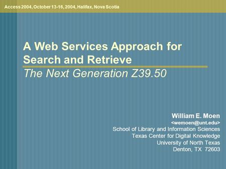 A Web Services Approach for Search and Retrieve The Next Generation Z39.50 Access 2004, October 13-16, 2004, Halifax, Nova Scotia William E. Moen School.