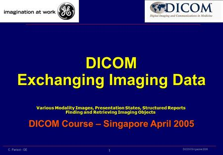 1 DICOM Singapore 2005 C. Parisot - GE DICOM Exchanging Imaging Data Various Modality Images, Presentation States, Structured Reports Various Modality.