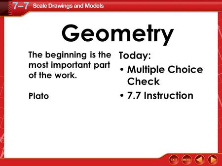 Geometry Today: Multiple Choice Check 7.7 Instruction The beginning is the most important part of the work. Plato.