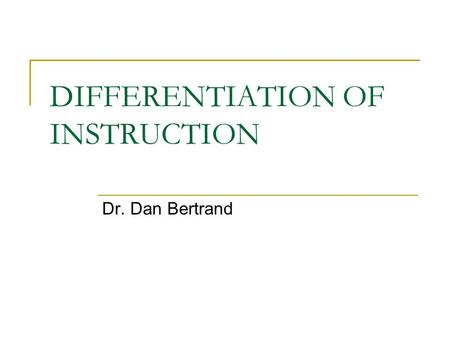 DIFFERENTIATION OF INSTRUCTION Dr. Dan Bertrand. What we know Classrooms have always included students who:  Learn at different rates  Have varying.