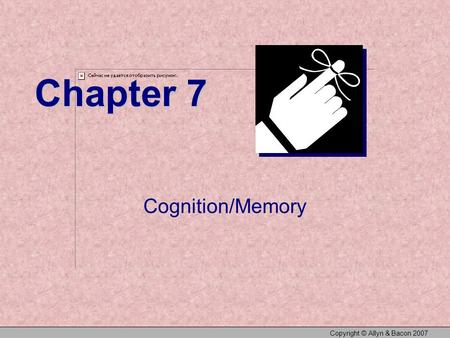 Copyright © Allyn & Bacon 2007 Chapter 7 Cognition/Memory.