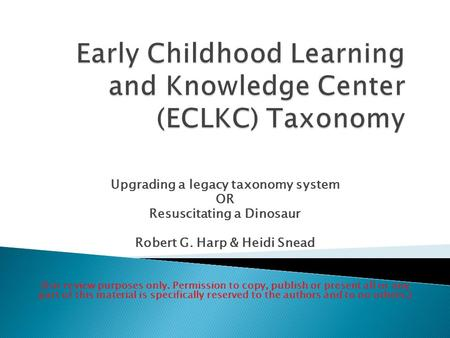 Upgrading a legacy taxonomy system OR Resuscitating a Dinosaur Robert G. Harp & Heidi Snead (For review purposes only. Permission to copy, publish or present.