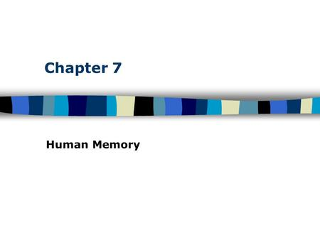 Chapter 7 Human Memory. Table of Contents Human Memory: Basic Questions How does information get into memory? How is information maintained in memory?