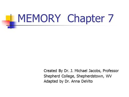 MEMORY Chapter 7 Created By Dr. J. Michael Jacobs, Professor Shepherd College, Shepherdstown, WV Adapted by Dr. Anna DeVito.