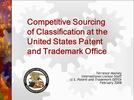 Competitive Sourcing of Classification at the United States Patent and Trademark Office Terrence Mackey International Liaison Staff U.S. Patent and Trademark.