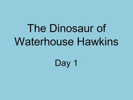 The Dinosaur of Waterhouse Hawkins Day 1. Concept Talk How can paleontologists help us understand the past?
