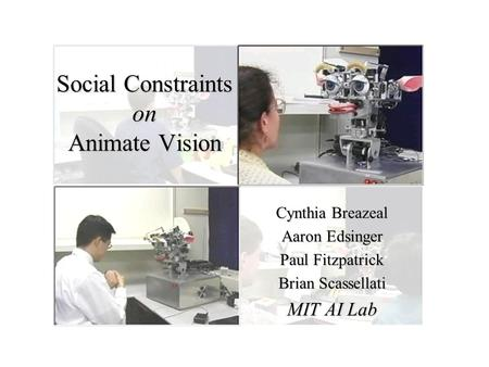 Cynthia Breazeal Aaron Edsinger Paul Fitzpatrick Brian Scassellati MIT AI Lab Social Constraints on Animate Vision.