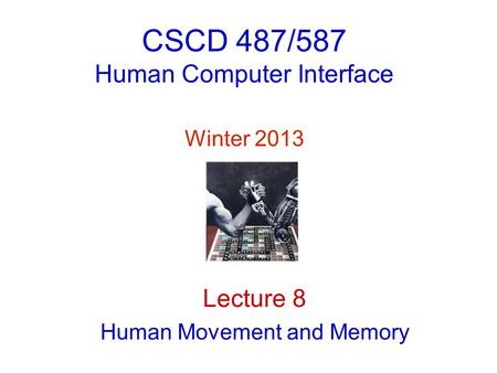 CSCD 487/587 Human Computer Interface Winter 2013 Lecture 8 Human Movement and Memory.