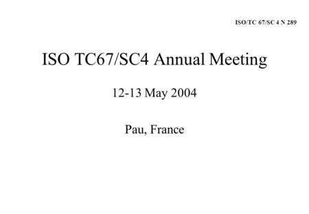 ISO TC67/SC4 Annual Meeting 12-13 May 2004 Pau, France ISO/TC 67/SC 4 N 289.