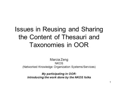 1 Issues in Reusing and Sharing the Content of Thesauri and Taxonomies in OOR Marcia Zeng NKOS (Networked Knowledge Organization Systems/Services) My participating.