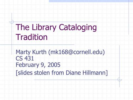 The Library Cataloging Tradition Marty Kurth CS 431 February 9, 2005 [slides stolen from Diane Hillmann]