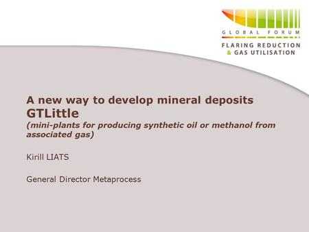 A new way to develop mineral deposits GTLittle (mini-plants for producing synthetic oil or methanol from associated gas) Kirill LIATS General Director.