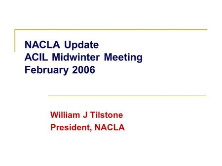 NACLA Update ACIL Midwinter Meeting February 2006 William J Tilstone President, NACLA.
