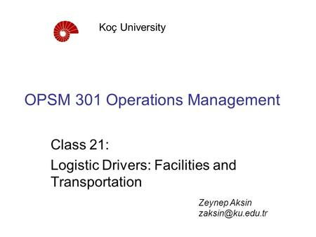 OPSM 301 Operations Management Class 21: Logistic Drivers: Facilities and Transportation Koç University Zeynep Aksin