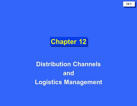 12-1 Chapter 12 Distribution Channels and Logistics Management.
