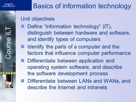 "Course ILT Basics of information technology Unit objectives Define ""information technology"" (IT), distinguish between hardware and software, and identify."