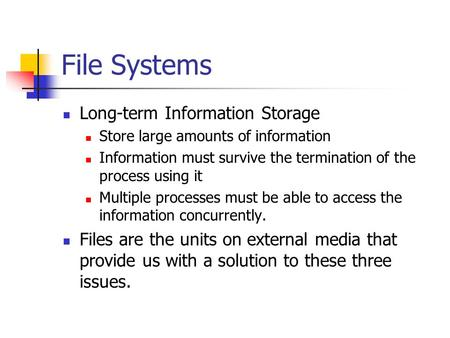 File Systems Long-term Information Storage Store large amounts of information Information must survive the termination of the process using it Multiple.