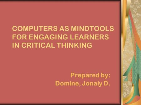 COMPUTERS AS MINDTOOLS FOR ENGAGING LEARNERS IN CRITICAL THINKING Prepared by: Domine, Jonaly D.