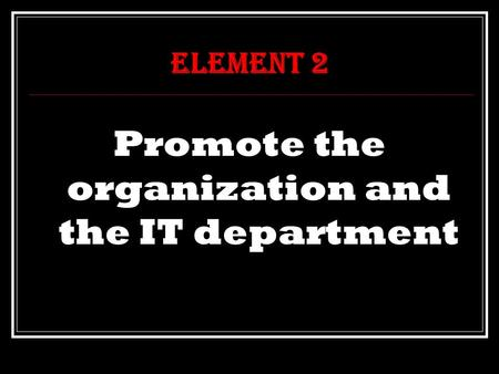 Element 2 Promote the organization and the IT department.