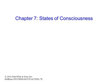 © 2004 John Wiley & Sons, Inc. Huffman: PSYCHOLOGY IN ACTION, 7E Chapter 7: States of Consciousness.