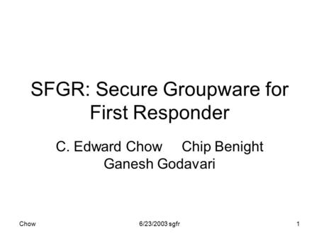 Chow6/23/2003 sgfr1 SFGR: Secure Groupware for First Responder C. Edward Chow Chip Benight Ganesh Godavari.