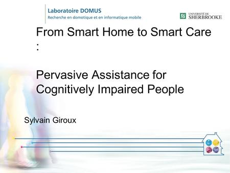 From Smart Home to Smart Care : Pervasive Assistance for Cognitively Impaired People Sylvain Giroux.