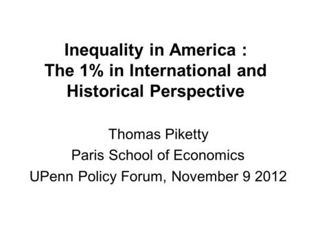 Inequality in America : The 1% in International and Historical Perspective Thomas Piketty Paris School of Economics UPenn Policy Forum, November 9 2012.