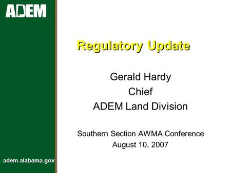 Adem.alabama.gov Regulatory Update Gerald Hardy Chief ADEM Land Division Southern Section AWMA Conference August 10, 2007.