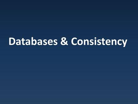 Databases & Consistency. Database Relational databases : dominant information storage/retrieval system.