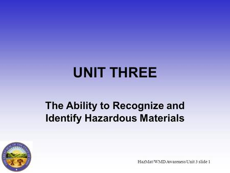 HazMat/WMD Awareness Unit 3 slide 1 UNIT THREE The Ability to Recognize and Identify Hazardous Materials.