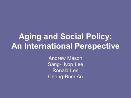 Aging and Social Policy: An International Perspective Andrew Mason Sang-Hyop Lee Ronald Lee Chong-Bum An.
