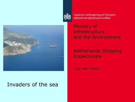 Ministry of Infrastructure and the Environment Netherlands Shipping Inspectorate Invaders of the sea Luc van Osch.