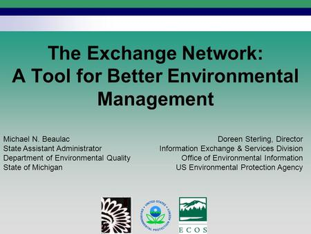 1 The Exchange Network: A Tool for Better Environmental Management Doreen Sterling, Director Information Exchange & Services Division Office of Environmental.