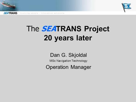 The SEA TRANS Project 20 years later Dan G. Skjoldal MSc Navigation Technology Operation Manager.