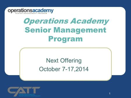 1 Operations Academy Senior Management Program Next Offering October 7-17,2014.